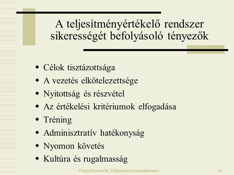 Finna Henrietta: Teljesítménymenedzsment30 A teljesítményértékelő rendszer sikerességét befolyásoló tényezők  Célok tisztázottsága  A vezetés elkötelezettsége  Nyitottság és részvétel  Az értékelési kritériumok elfogadása  Tréning  Adminisztratív hatékonyság  Nyomon követés  Kultúra és rugalmasság