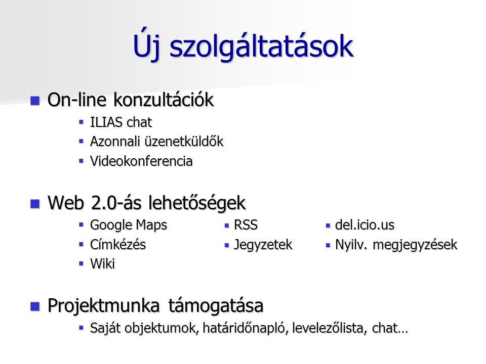 Új szolgáltatások On-line konzultációk On-line konzultációk  ILIAS chat  Azonnali üzenetküldők  Videokonferencia Web 2.0-ás lehetőségek Web 2.0-ás lehetőségek  Google Maps  RSS  del.icio.us  Címkézés  Jegyzetek  Nyilv.