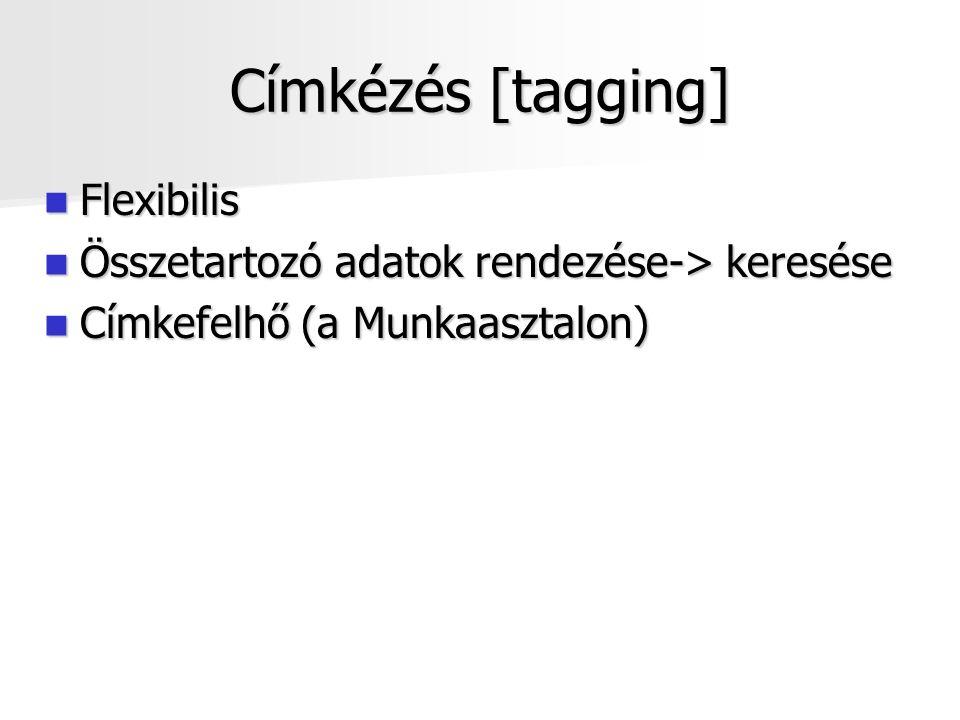 Címkézés [tagging] Flexibilis Flexibilis Összetartozó adatok rendezése-> keresése Összetartozó adatok rendezése-> keresése Címkefelhő (a Munkaasztalon) Címkefelhő (a Munkaasztalon)