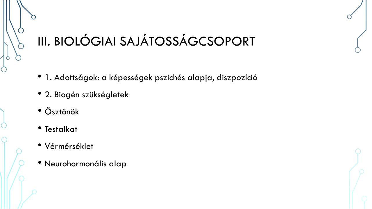 III. BIOLÓGIAI SAJÁTOSSÁGCSOPORT 1. Adottságok: a képességek pszichés alapja, diszpozíció 2.
