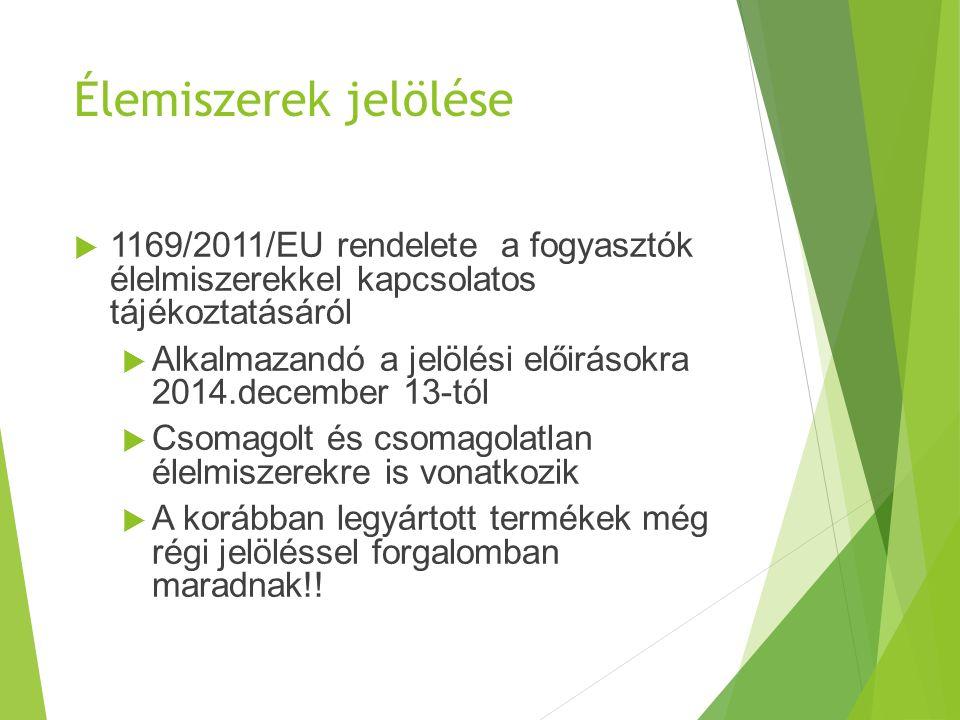 Élemiszerek jelölése  1169/2011/EU rendelete a fogyasztók élelmiszerekkel kapcsolatos tájékoztatásáról  Alkalmazandó a jelölési előirásokra 2014.december 13-tól  Csomagolt és csomagolatlan élelmiszerekre is vonatkozik  A korábban legyártott termékek még régi jelöléssel forgalomban maradnak!!