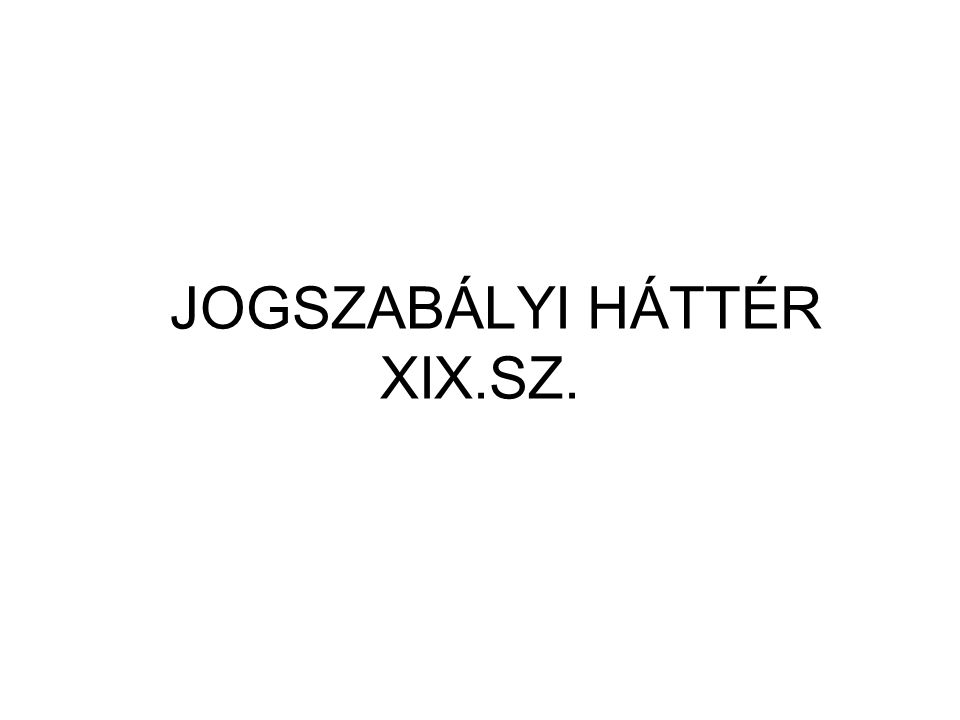 JOGSZABÁLYI HÁTTÉR XIX.SZ.
