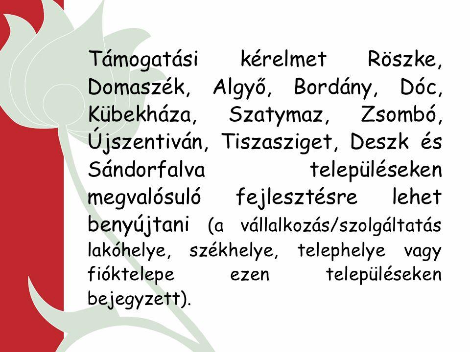 Támogatási kérelmet Röszke, Domaszék, Algyő, Bordány, Dóc, Kübekháza, Szatymaz, Zsombó, Újszentiván, Tiszasziget, Deszk és Sándorfalva településeken megvalósuló fejlesztésre lehet benyújtani (a vállalkozás/szolgáltatás lakóhelye, székhelye, telephelye vagy fióktelepe ezen településeken bejegyzett).