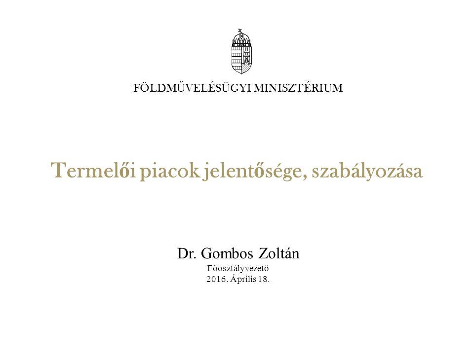 Termel ő i piacok jelent ő sége, szabályozása Dr.Gombos Zoltán Főosztályvezető 2016.