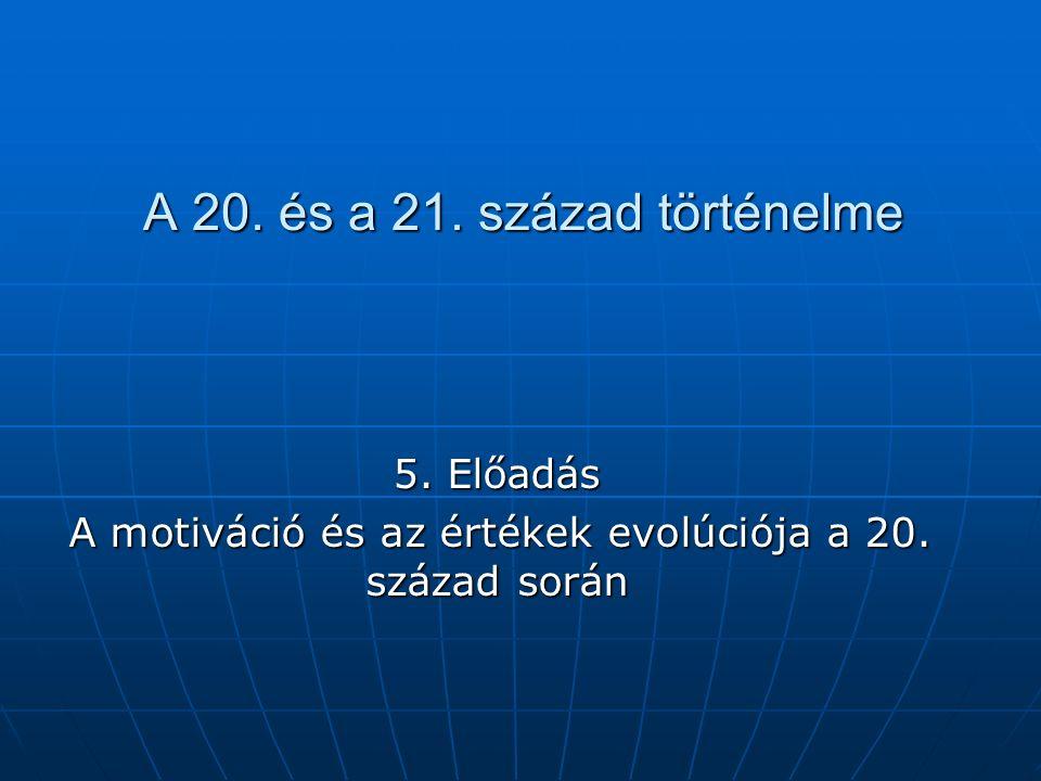 A 20. és a 21. század történelme 5. Előadás A motiváció és az értékek evolúciója a 20. század során