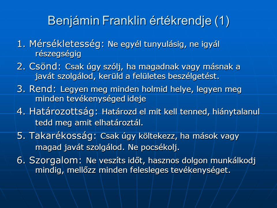 Benjámin Franklin értékrendje (1) 1. Mérsékletesség: Ne egyél tunyulásig, ne igyál részegségig 2. Csönd: Csak úgy szólj, ha magadnak vagy másnak a jav