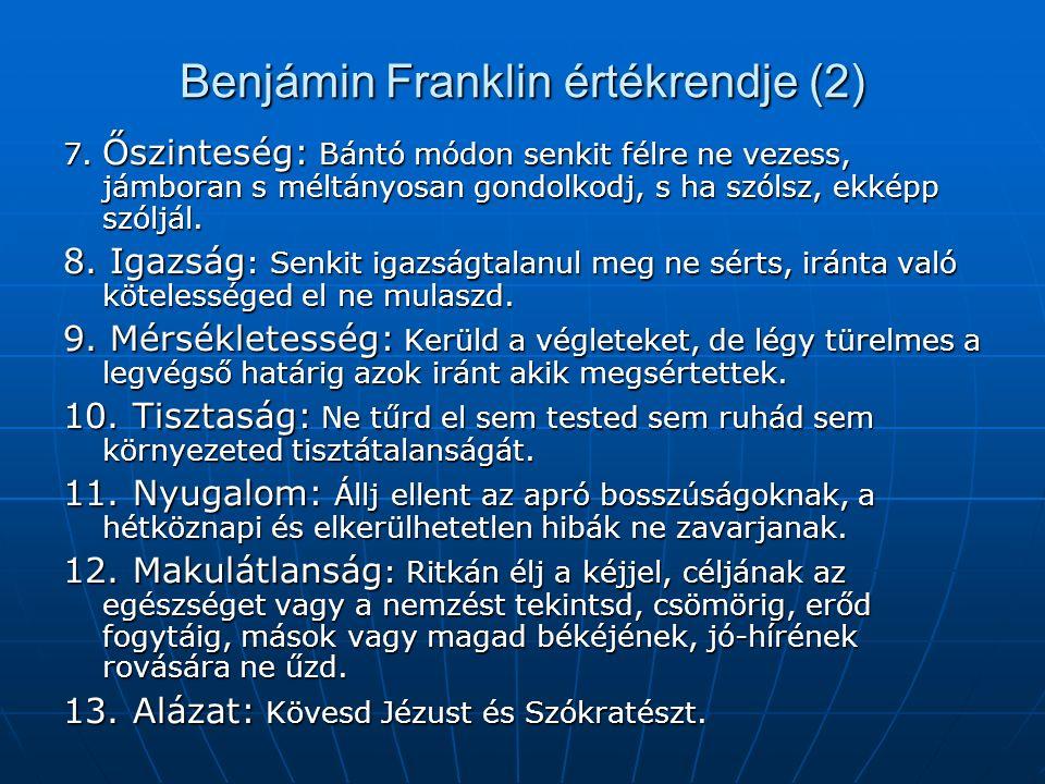 Benjámin Franklin értékrendje (2) 7. Őszinteség: Bántó módon senkit félre ne vezess, jámboran s méltányosan gondolkodj, s ha szólsz, ekképp szóljál. 8