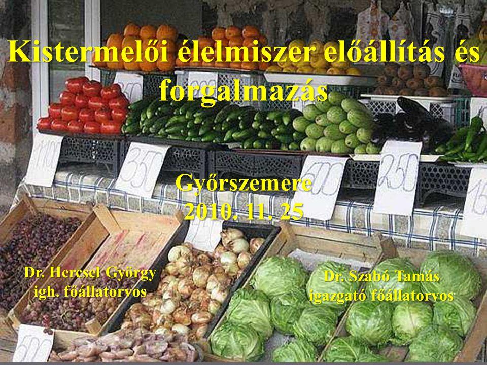1 Kistermelői élelmiszer előállítás és forgalmazás Győrszemere 2010. 11. 25 Dr. Hercsel György igh. főállatorvos Dr. Szabó Tamás igazgató főállatorvos