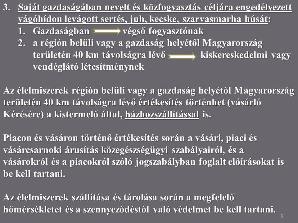 8 3.Saját gazdaságában nevelt és közfogyasztás céljára engedélyezett vágóhídon levágott sertés, juh, kecske, szarvasmarha húsát: 1.Gazdaságban végső fogyasztónak 2.a régión belüli vagy a gazdaság helyétől Magyarország területén 40 km távolságra lévő kiskereskedelmi vagy vendéglátó létesítménynek Az élelmiszerek régión belüli vagy a gazdaság helyétől Magyarország területén 40 km távolságra lévő értékesítés történhet (vásárló Kérésére) a kistermelő által, házhozszállítással is.