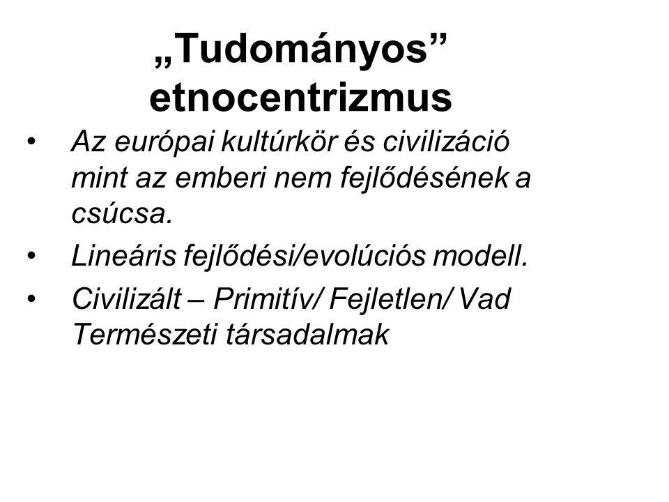 """""""Tudományos etnocentrizmus Az európai kultúrkör és civilizáció mint az emberi nem fejlődésének a csúcsa."""