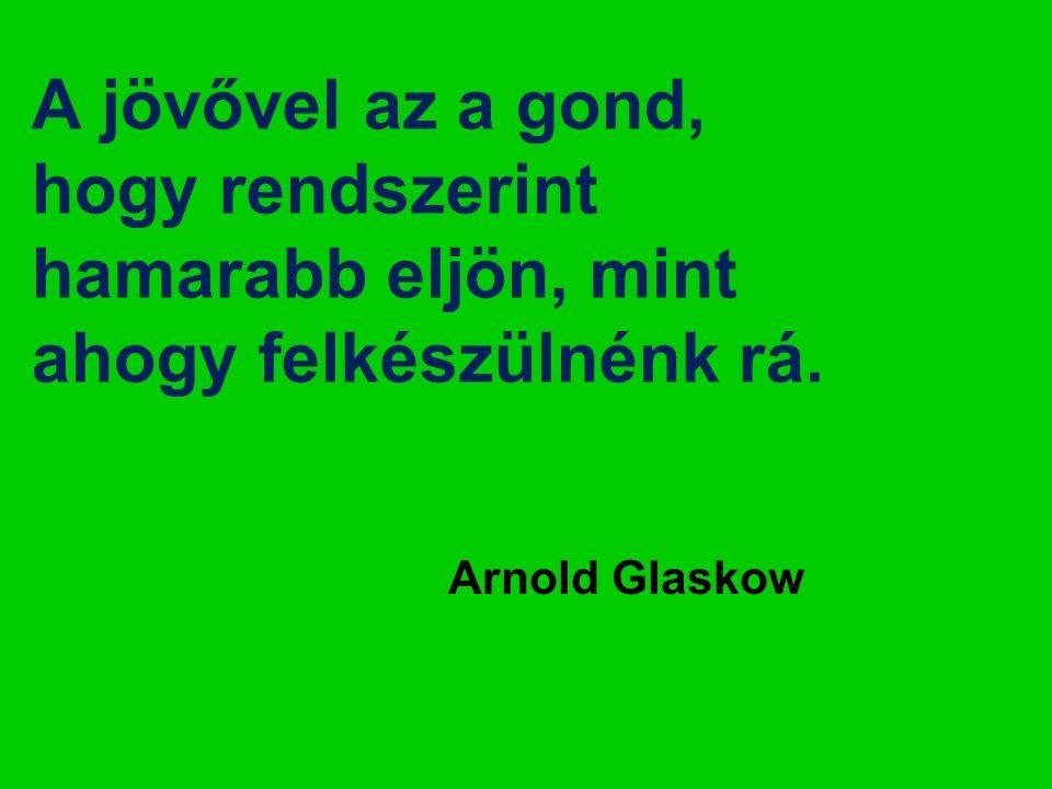 A jövővel az a gond, hogy rendszerint hamarabb eljön, mint ahogy felkészülnénk rá. Arnold Glaskow