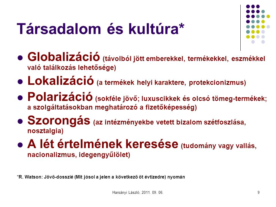 Társadalom és kultúra* Globalizáció (távolból jött emberekkel, termékekkel, eszmékkel való találkozás lehetősége) Lokalizáció (a termékek helyi karaktere, protekcionizmus) Polarizáció (sokféle jövő; luxuscikkek és olcsó tömeg-termékek; a szolgáltatásokban meghatározó a fizetőképesség) Szorongás (az intézményekbe vetett bizalom szétfoszlása, nosztalgia) A lét értelmének keresése (tudomány vagy vallás, nacionalizmus, idegengyűlölet) *R.