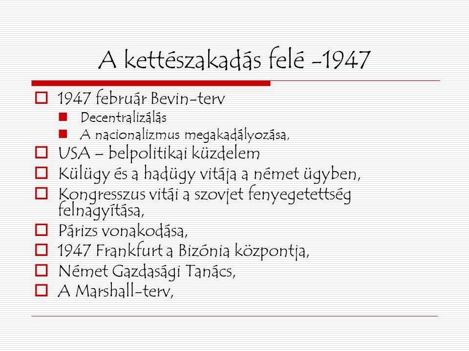 A kettészakadás felé -1947  1947 február Bevin-terv Decentralizálás A nacionalizmus megakadályozása,  USA – belpolitikai küzdelem  Külügy és a hadügy vitája a német ügyben,  Kongresszus vitái a szovjet fenyegetettség felnagyítása,  Párizs vonakodása,  1947 Frankfurt a Bizónia központja,  Német Gazdasági Tanács,  A Marshall-terv,