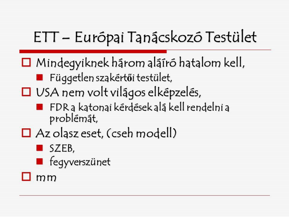 ETT – Európai Tanácskozó Testület  Mindegyiknek három aláíró hatalom kell, Független szakért ő i testület, Független szakért ő i testület,  USA nem volt világos elképzelés, FDR a katonai kérdések alá kell rendelni a problémát, FDR a katonai kérdések alá kell rendelni a problémát,  Az olasz eset, (cseh modell) SZEB, SZEB, fegyverszünet fegyverszünet  mm