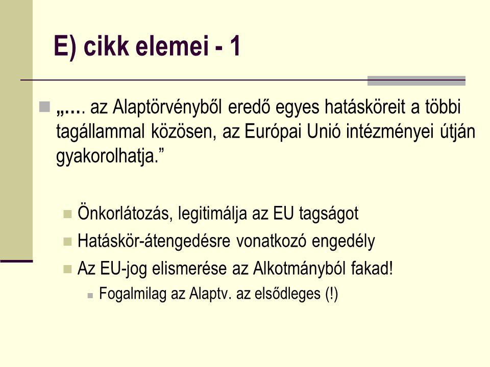 """E) cikk elemei - 1 """"…. az Alaptörvényből eredő egyes hatásköreit a többi tagállammal közösen, az Európai Unió intézményei útján gyakorolhatja."""" Önkorl"""