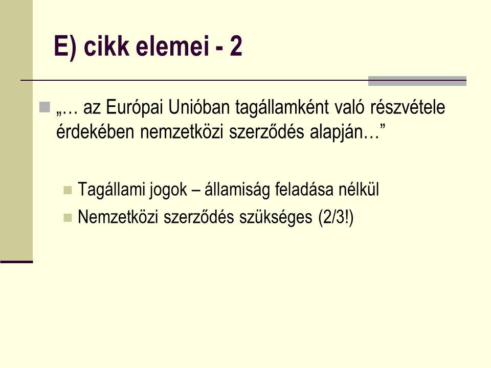 """E) cikk elemei - 2 """"… az Európai Unióban tagállamként való részvétele érdekében nemzetközi szerződés alapján… Tagállami jogok – államiság feladása nélkül Nemzetközi szerződés szükséges (2/3!)"""