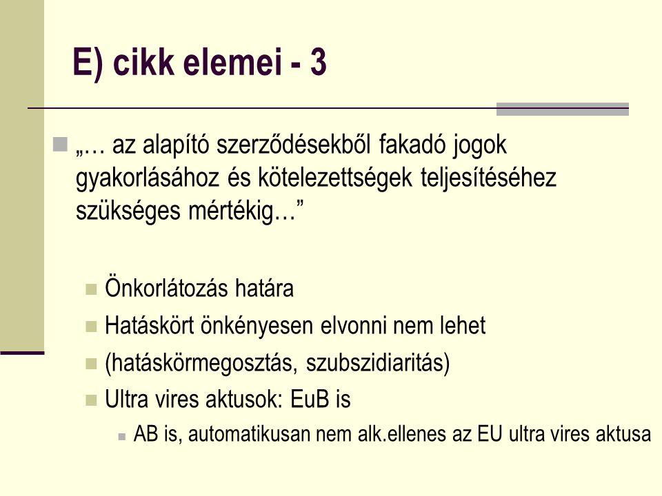 """E) cikk elemei - 3 """"… az alapító szerződésekből fakadó jogok gyakorlásához és kötelezettségek teljesítéséhez szükséges mértékig… Önkorlátozás határa Hatáskört önkényesen elvonni nem lehet (hatáskörmegosztás, szubszidiaritás) Ultra vires aktusok: EuB is AB is, automatikusan nem alk.ellenes az EU ultra vires aktusa"""
