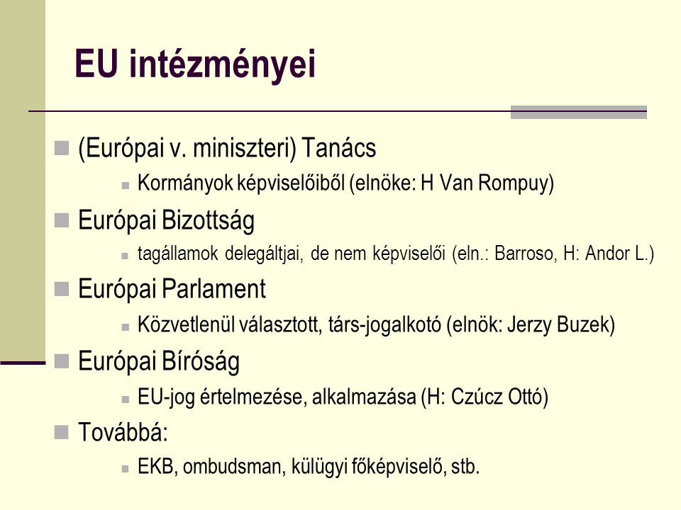 EU intézményei (Európai v. miniszteri) Tanács Kormányok képviselőiből (elnöke: H Van Rompuy) Európai Bizottság tagállamok delegáltjai, de nem képvisel