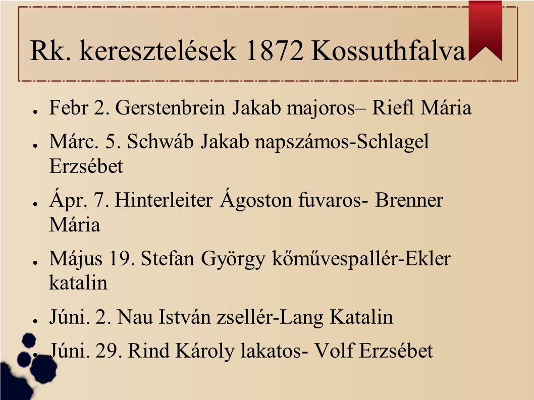 Rk. keresztelések 1872 Kossuthfalva ● Febr 2. Gerstenbrein Jakab majoros– Riefl Mária ● Márc.