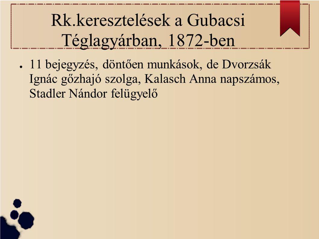Rk.keresztelések a Gubacsi Téglagyárban, 1872-ben ● 11 bejegyzés, döntően munkások, de Dvorzsák Ignác gőzhajó szolga, Kalasch Anna napszámos, Stadler Nándor felügyelő