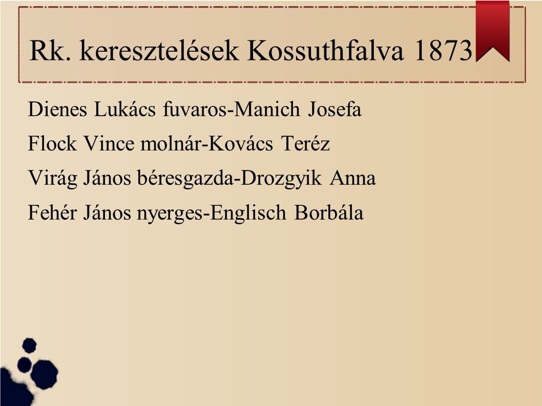 Rk. keresztelések Kossuthfalva 1873 Dienes Lukács fuvaros-Manich Josefa Flock Vince molnár-Kovács Teréz Virág János béresgazda-Drozgyik Anna Fehér Ján