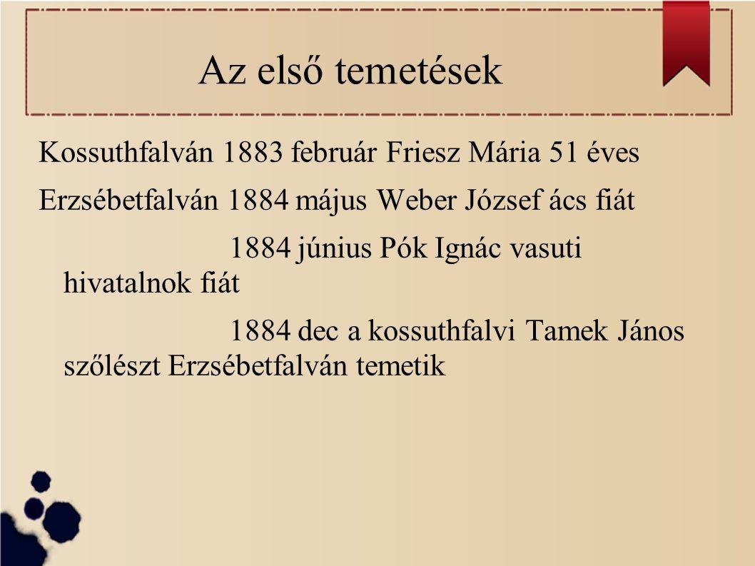 Az első temetések Kossuthfalván 1883 február Friesz Mária 51 éves Erzsébetfalván 1884 május Weber József ács fiát 1884 június Pók Ignác vasuti hivatalnok fiát 1884 dec a kossuthfalvi Tamek János szőlészt Erzsébetfalván temetik