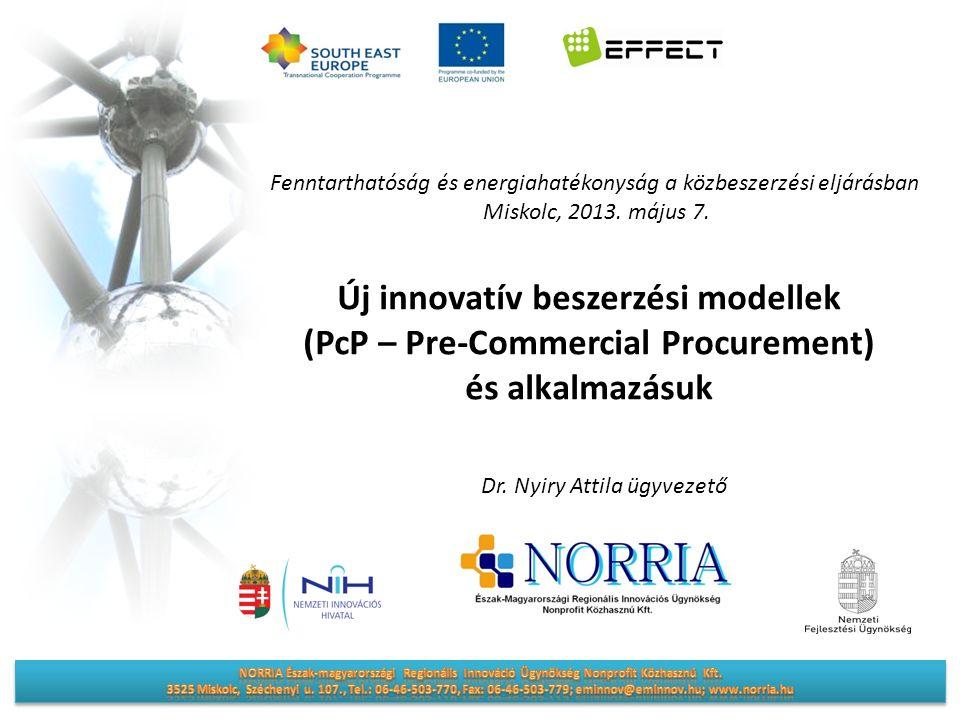 Új innovatív beszerzési modellek (PcP – Pre-Commercial Procurement) és alkalmazásuk Fenntarthatóság és energiahatékonyság a közbeszerzési eljárásban Miskolc, 2013.