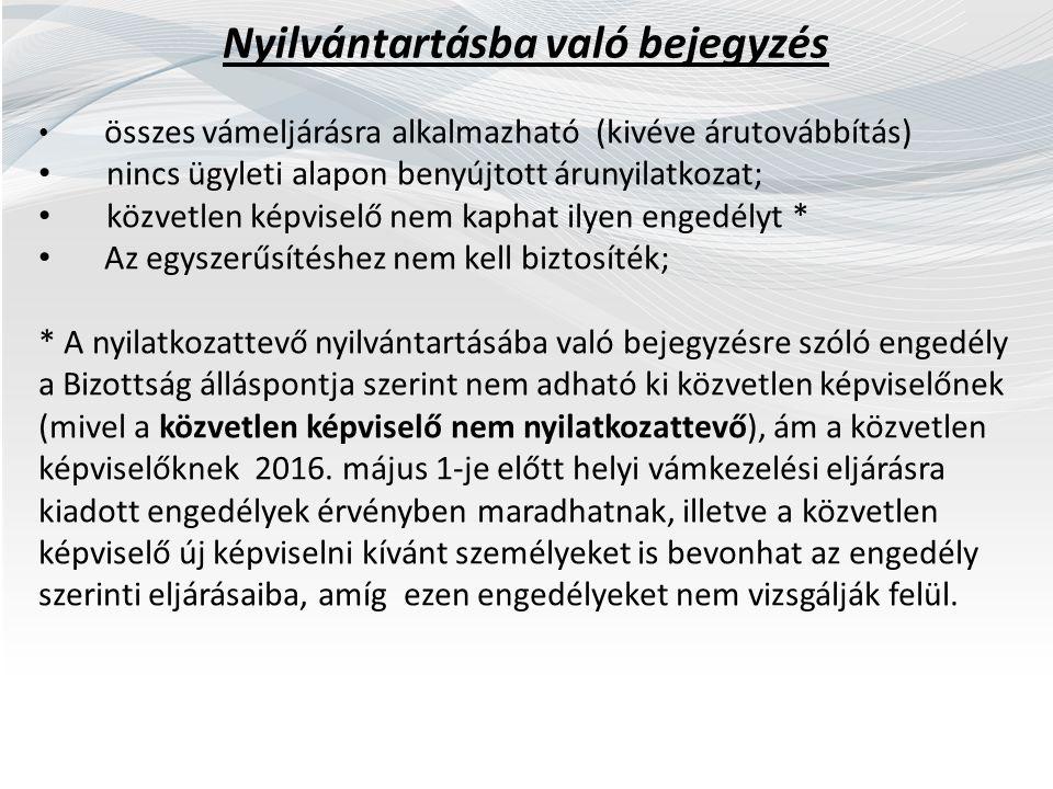 Nyilvántartásba való bejegyzés összes vámeljárásra alkalmazható (kivéve árutovábbítás) nincs ügyleti alapon benyújtott árunyilatkozat; közvetlen képviselő nem kaphat ilyen engedélyt * Az egyszerűsítéshez nem kell biztosíték; * A nyilatkozattevő nyilvántartásába való bejegyzésre szóló engedély a Bizottság álláspontja szerint nem adható ki közvetlen képviselőnek (mivel a közvetlen képviselő nem nyilatkozattevő), ám a közvetlen képviselőknek 2016.