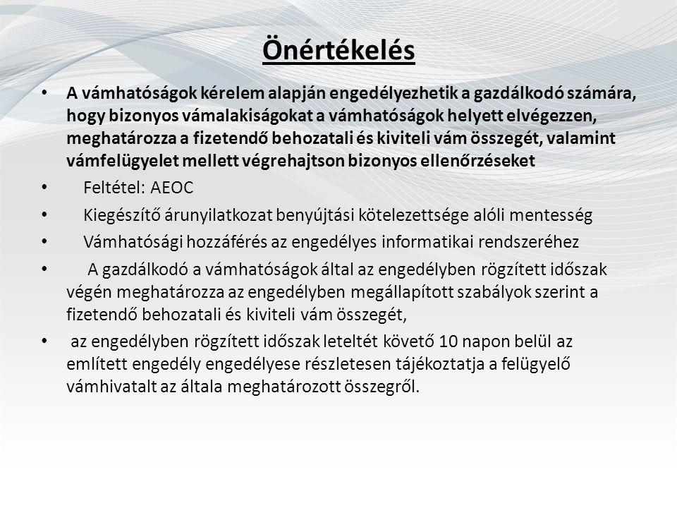 Önértékelés A vámhatóságok kérelem alapján engedélyezhetik a gazdálkodó számára, hogy bizonyos vámalakiságokat a vámhatóságok helyett elvégezzen, meghatározza a fizetendő behozatali és kiviteli vám összegét, valamint vámfelügyelet mellett végrehajtson bizonyos ellenőrzéseket Feltétel: AEOC Kiegészítő árunyilatkozat benyújtási kötelezettsége alóli mentesség Vámhatósági hozzáférés az engedélyes informatikai rendszeréhez A gazdálkodó a vámhatóságok által az engedélyben rögzített időszak végén meghatározza az engedélyben megállapított szabályok szerint a fizetendő behozatali és kiviteli vám összegét, az engedélyben rögzített időszak leteltét követő 10 napon belül az említett engedély engedélyese részletesen tájékoztatja a felügyelő vámhivatalt az általa meghatározott összegről.