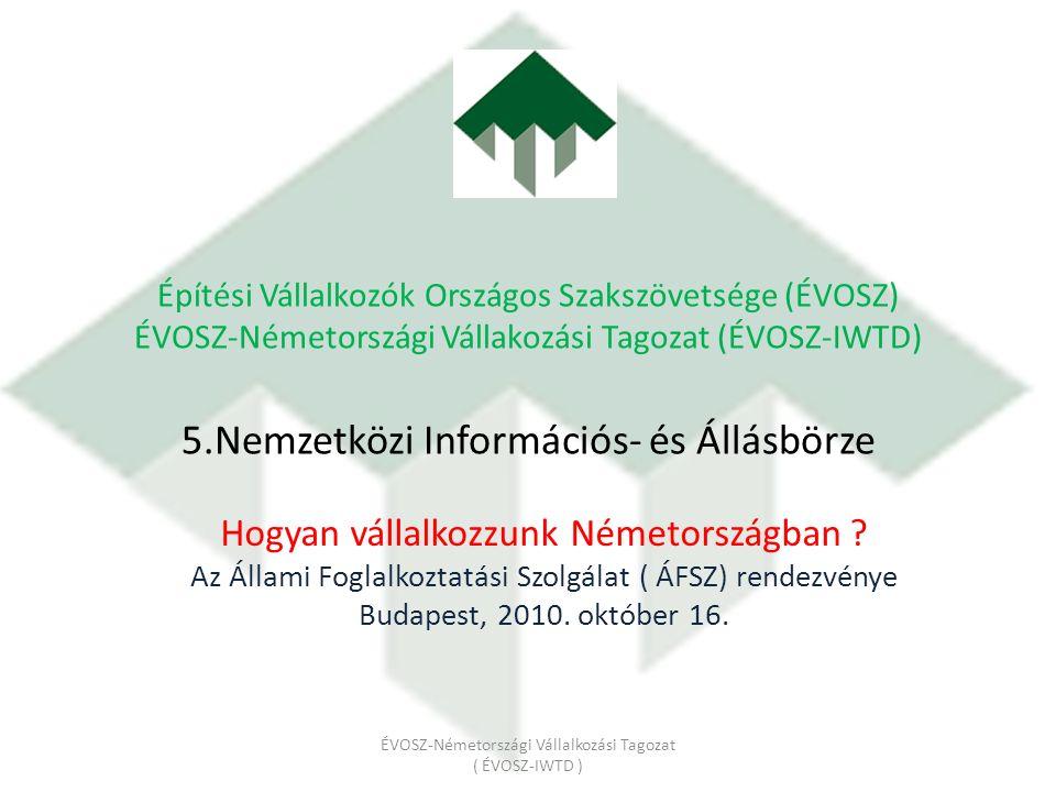 Építési Vállalkozók Országos Szakszövetsége (ÉVOSZ) ÉVOSZ-Németországi Vállakozási Tagozat (ÉVOSZ-IWTD) 5.Nemzetközi Információs- és Állásbörze Hogyan vállalkozzunk Németországban .
