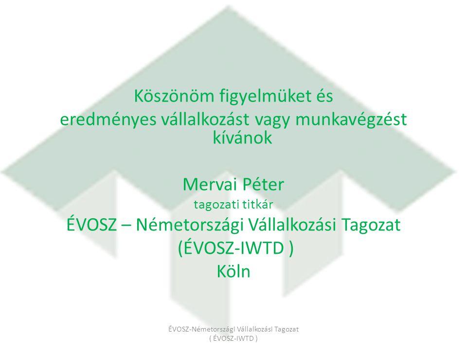 Köszönöm figyelmüket és eredményes vállalkozást vagy munkavégzést kívánok Mervai Péter tagozati titkár ÉVOSZ – Németországi Vállalkozási Tagozat (ÉVOSZ-IWTD ) Köln ÉVOSZ-Németországi Vállalkozási Tagozat ( ÉVOSZ-IWTD )