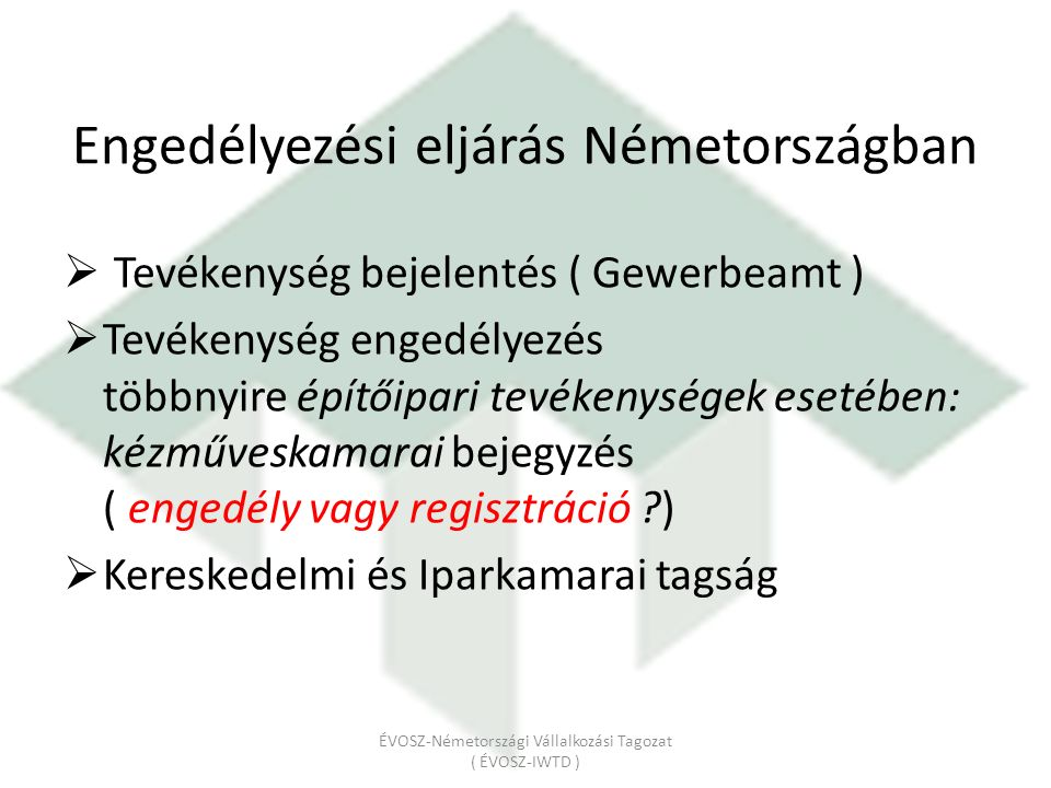 Engedélyezési eljárás Németországban  Tevékenység bejelentés ( Gewerbeamt )  Tevékenység engedélyezés többnyire építőipari tevékenységek esetében: kézműveskamarai bejegyzés ( engedély vagy regisztráció )  Kereskedelmi és Iparkamarai tagság ÉVOSZ-Németországi Vállalkozási Tagozat ( ÉVOSZ-IWTD )