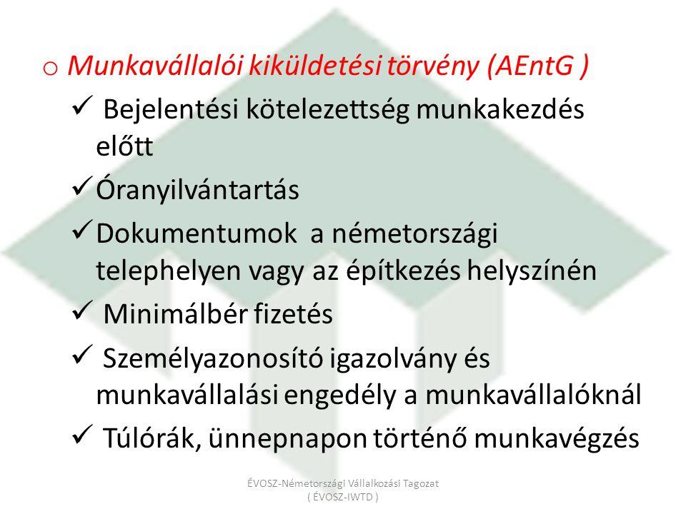 o Munkavállalói kiküldetési törvény (AEntG ) Bejelentési kötelezettség munkakezdés előtt Óranyilvántartás Dokumentumok a németországi telephelyen vagy az építkezés helyszínén Minimálbér fizetés Személyazonosító igazolvány és munkavállalási engedély a munkavállalóknál Túlórák, ünnepnapon történő munkavégzés ÉVOSZ-Németországi Vállalkozási Tagozat ( ÉVOSZ-IWTD )