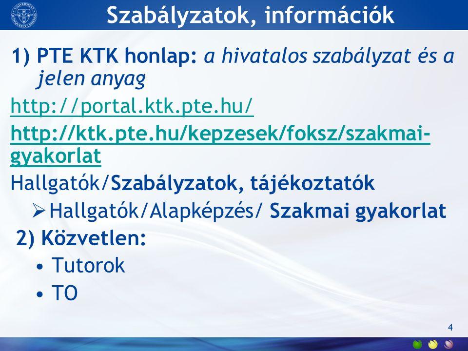 Szabályzatok, információk 1)PTE KTK honlap: a hivatalos szabályzat és a jelen anyag http://portal.ktk.pte.hu/ http://ktk.pte.hu/kepzesek/foksz/szakmai- gyakorlat Hallgatók/Szabályzatok, tájékoztatók  Hallgatók/Alapképzés/ Szakmai gyakorlat 2) Közvetlen: Tutorok TO 4