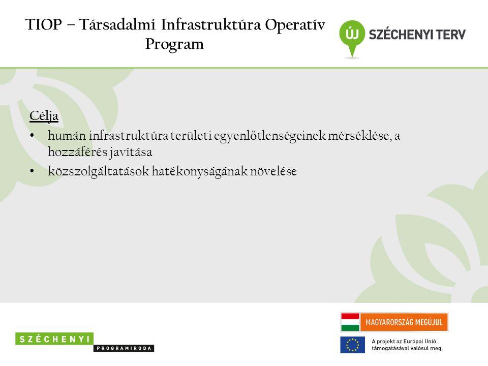 TIOP – Társadalmi Infrastruktúra Operatív Program Célja humán infrastruktúra területi egyenl ő tlenségeinek mérséklése, a hozzáférés javítása közszolgáltatások hatékonyságának növelése