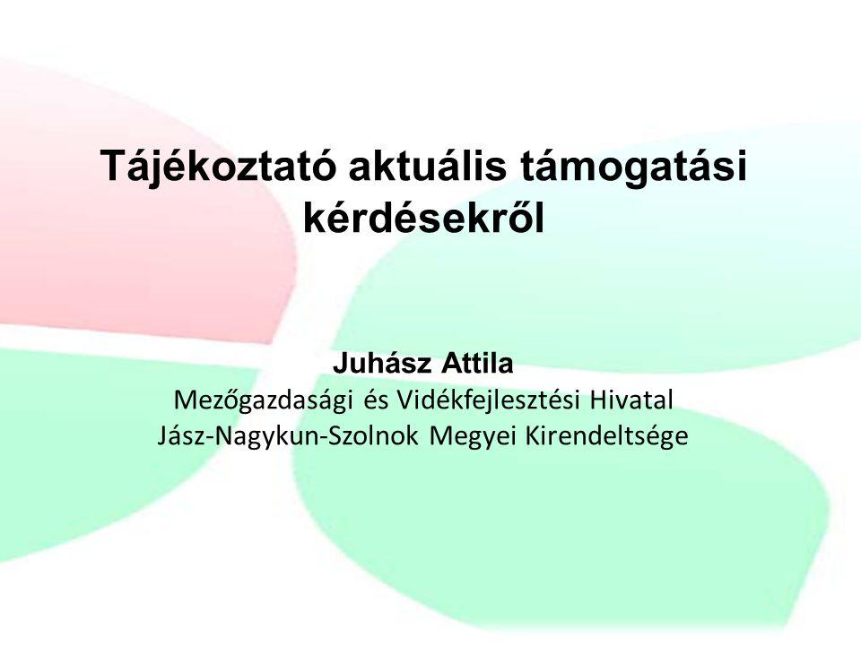 Tájékoztató aktuális támogatási kérdésekről Juhász Attila Mezőgazdasági és Vidékfejlesztési Hivatal Jász-Nagykun-Szolnok Megyei Kirendeltsége