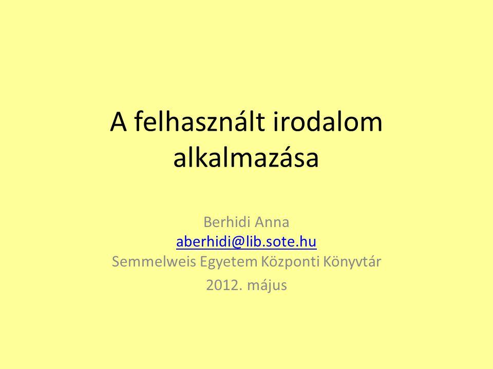 A felhasznált irodalom alkalmazása Berhidi Anna aberhidi@lib.sote.hu Semmelweis Egyetem Központi Könyvtár aberhidi@lib.sote.hu 2012.