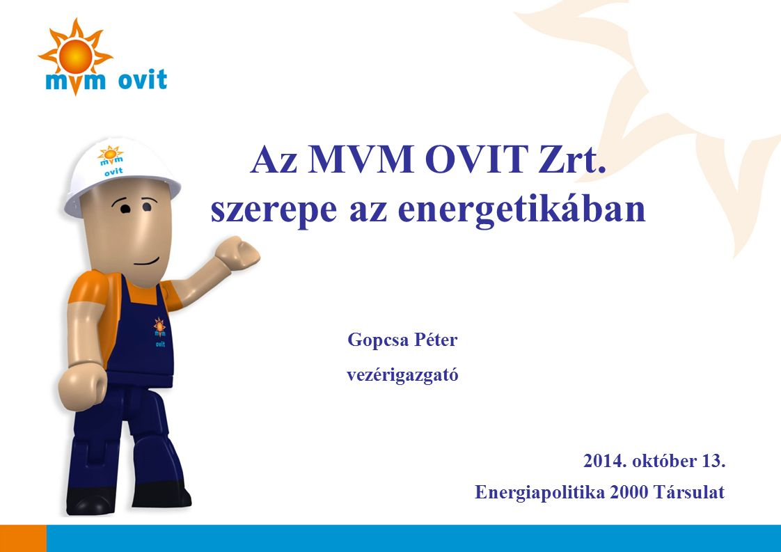 2014. október 13. Az MVM OVIT Zrt. szerepe az energetikában Gopcsa Péter vezérigazgató Energiapolitika 2000 Társulat