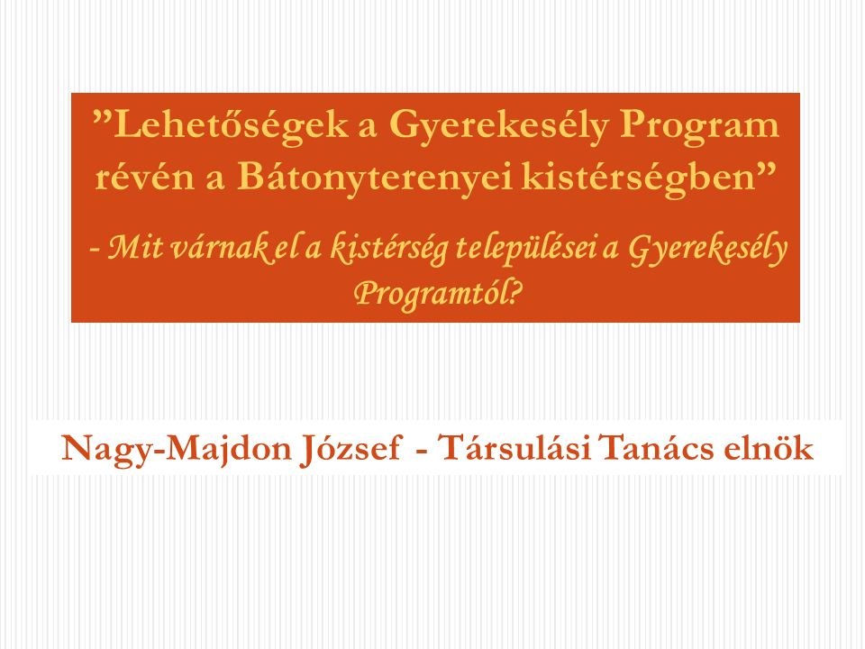 Nagy-Majdon József - Társulási Tanács elnök Lehetőségek a Gyerekesély Program révén a Bátonyterenyei kistérségben - Mit várnak el a kistérség települései a Gyerekesély Programtól?