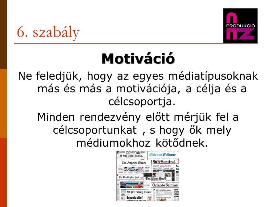6. szabály Motiváció Ne feledjük, hogy az egyes médiatípusoknak más és más a motivációja, a célja és a célcsoportja. Minden rendezvény előtt mérjük fe