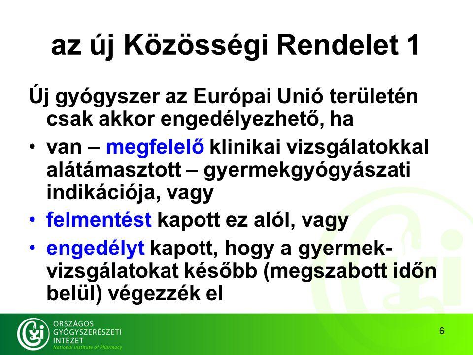 6 az új Közösségi Rendelet 1 Új gyógyszer az Európai Unió területén csak akkor engedélyezhető, ha van – megfelelő klinikai vizsgálatokkal alátámasztott – gyermekgyógyászati indikációja, vagy felmentést kapott ez alól, vagy engedélyt kapott, hogy a gyermek- vizsgálatokat később (megszabott időn belül) végezzék el