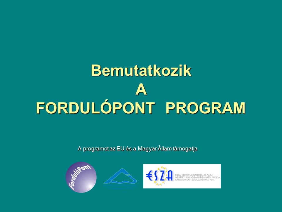Bemutatkozik A FORDULÓPONT PROGRAM A programot az EU és a Magyar Állam támogatja