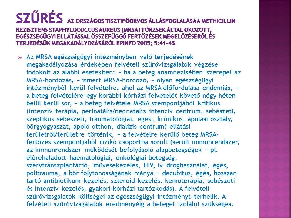  Az MRSA egészségügyi intézményben való terjedésének megakadályozása érdekében felvételi szűrővizsgálatok végzése indokolt az alábbi esetekben: − ha a beteg anamnézisében szerepel az MRSA-hordozás, − ismert MRSA-hordozó, − olyan egészségügyi intézményből kerül felvételre, ahol az MRSA előfordulása endémiás, − a beteg felvételére egy korábbi kórházi felvételét követő négy héten belül kerül sor, − a beteg felvétele MRSA szempontjából kritikus (intenzív terápia, perinatális/neonatalis intenzív centrum, sebészeti, szeptikus sebészeti, traumatológiai, égési, krónikus, ápolási osztály, bőrgyógyászat, ápoló otthon, dialízis centrum) ellátási területről/területre történik, − a felvételre kerülő beteg MRSA- fertőzés szempontjából rizikó csoportba sorolt (sérült immunrendszer, az immunrendszer működését befolyásoló alapbetegségek − pl.