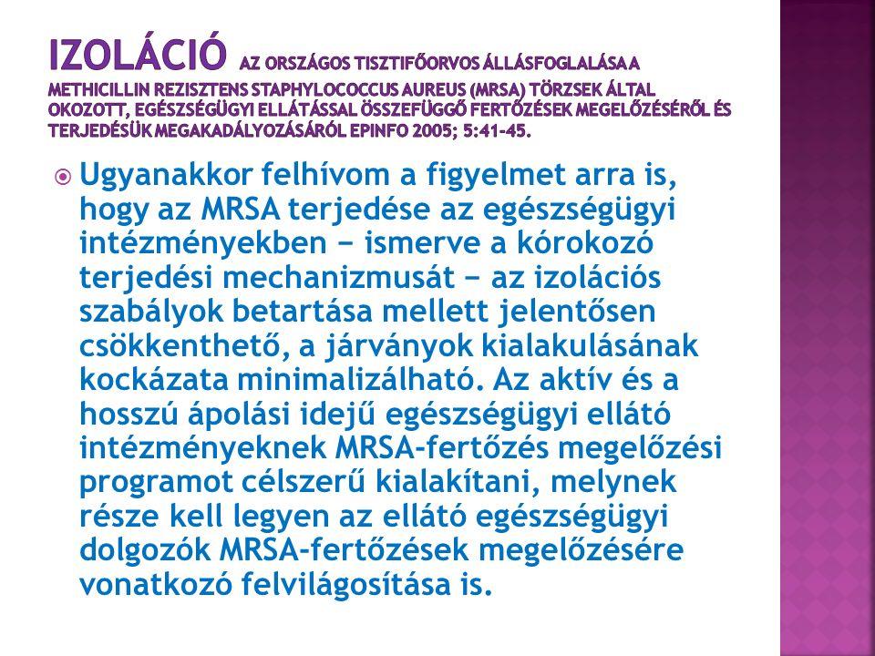  Ugyanakkor felhívom a figyelmet arra is, hogy az MRSA terjedése az egészségügyi intézményekben − ismerve a kórokozó terjedési mechanizmusát − az izolációs szabályok betartása mellett jelentősen csökkenthető, a járványok kialakulásának kockázata minimalizálható.