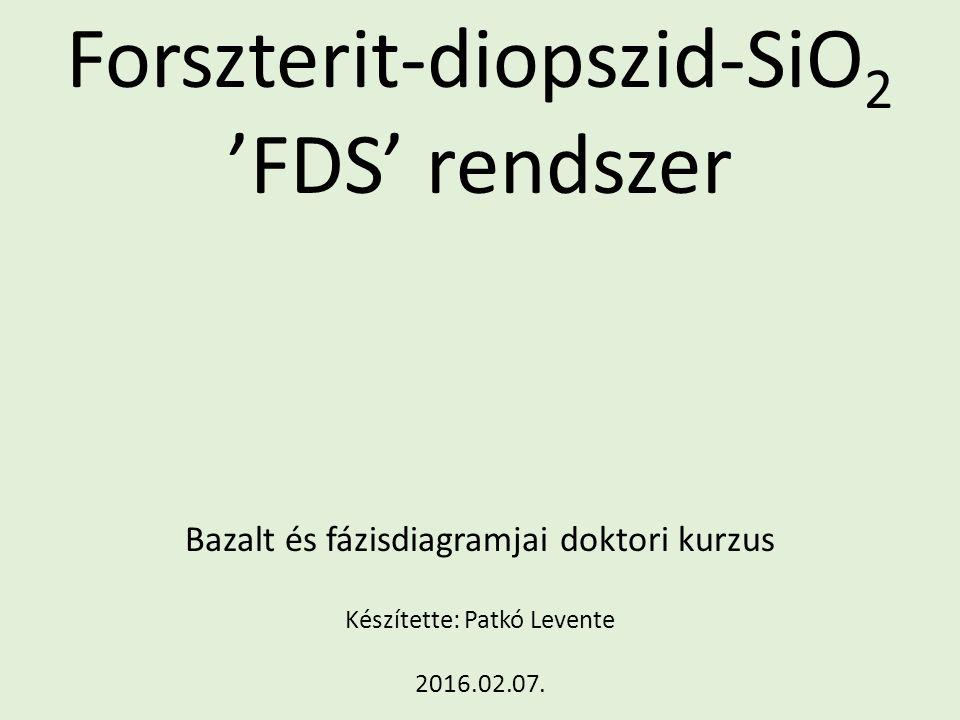 Forszterit-diopszid-SiO 2 'FDS' rendszer Bazalt és fázisdiagramjai doktori kurzus Készítette: Patkó Levente 2016.02.07.