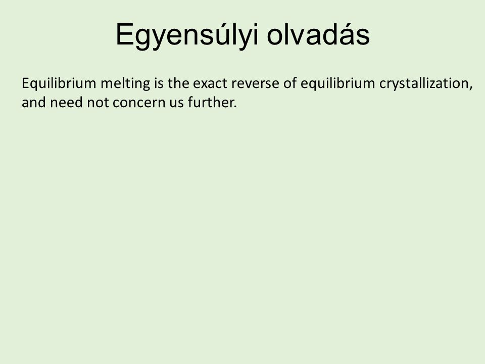 Egyensúlyi olvadás Equilibrium melting is the exact reverse of equilibrium crystallization, and need not concern us further.