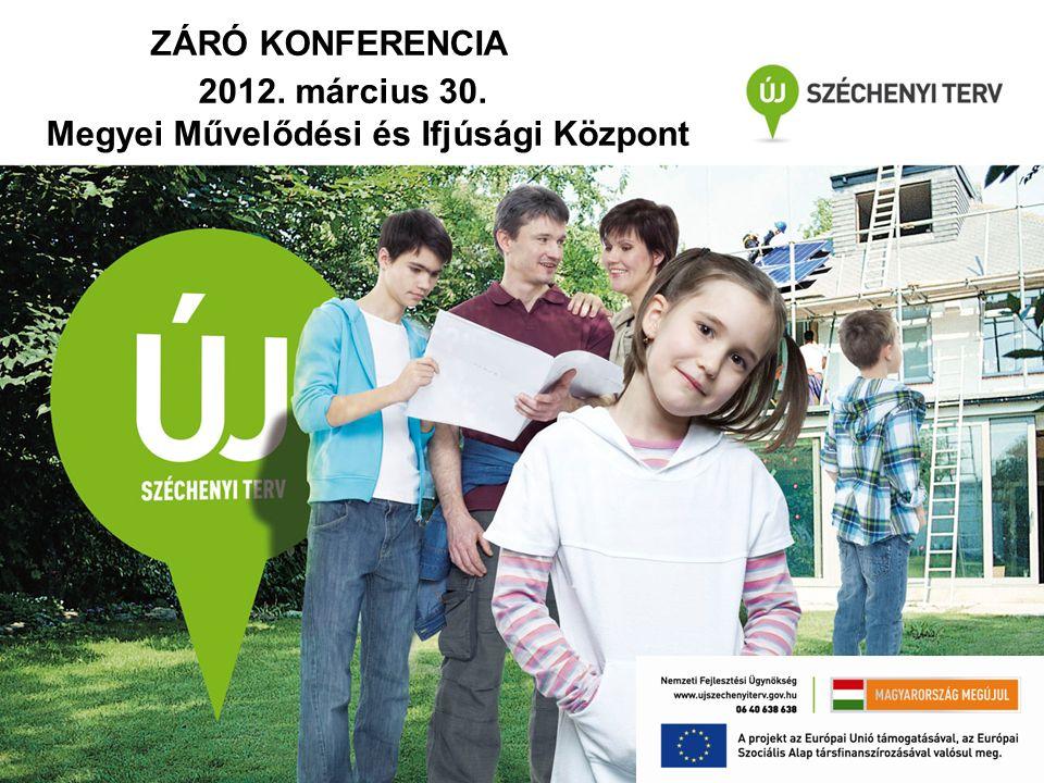 ZÁRÓ KONFERENCIA 2012. március 30. Megyei Művelődési és Ifjúsági Központ