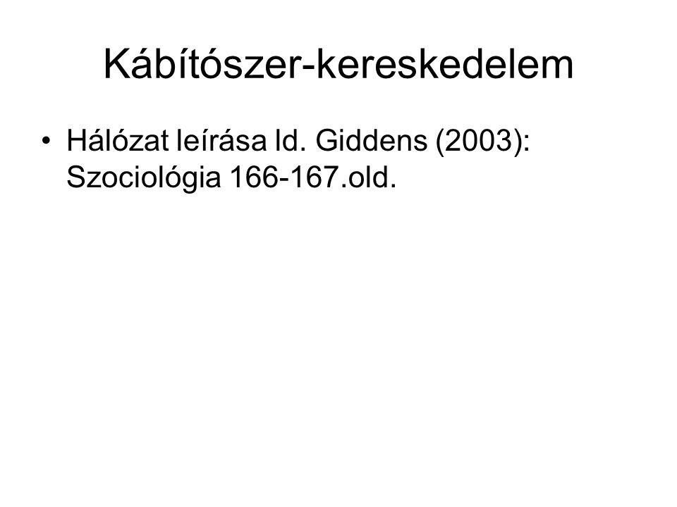 Kábítószer-kereskedelem Hálózat leírása ld. Giddens (2003): Szociológia 166-167.old.