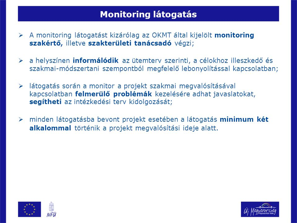 Monitoring látogatás  A monitoring látogatást kizárólag az OKMT által kijelölt monitoring szakértő, illetve szakterületi tanácsadó végzi;  a helyszínen informálódik az ütemterv szerinti, a célokhoz illeszkedő és szakmai-módszertani szempontból megfelelő lebonyolítással kapcsolatban;  látogatás során a monitor a projekt szakmai megvalósításával kapcsolatban felmerülő problémák kezelésére adhat javaslatokat, segítheti az intézkedési terv kidolgozását;  minden látogatásba bevont projekt esetében a látogatás minimum két alkalommal történik a projekt megvalósítási ideje alatt.