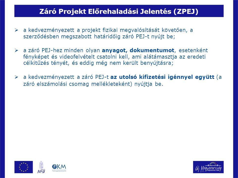 Záró Projekt Előrehaladási Jelentés (ZPEJ)  a kedvezményezett a projekt fizikai megvalósítását követően, a szerződésben megszabott határidőig záró PEJ-t nyújt be;  a záró PEJ-hez minden olyan anyagot, dokumentumot, esetenként fényképet és videofelvételt csatolni kell, ami alátámasztja az eredeti célkitűzés tényét, és eddig még nem került benyújtásra;  a kedvezményezett a záró PEJ-t az utolsó kifizetési igénnyel együtt (a záró elszámolási csomag mellékleteként) nyújtja be.
